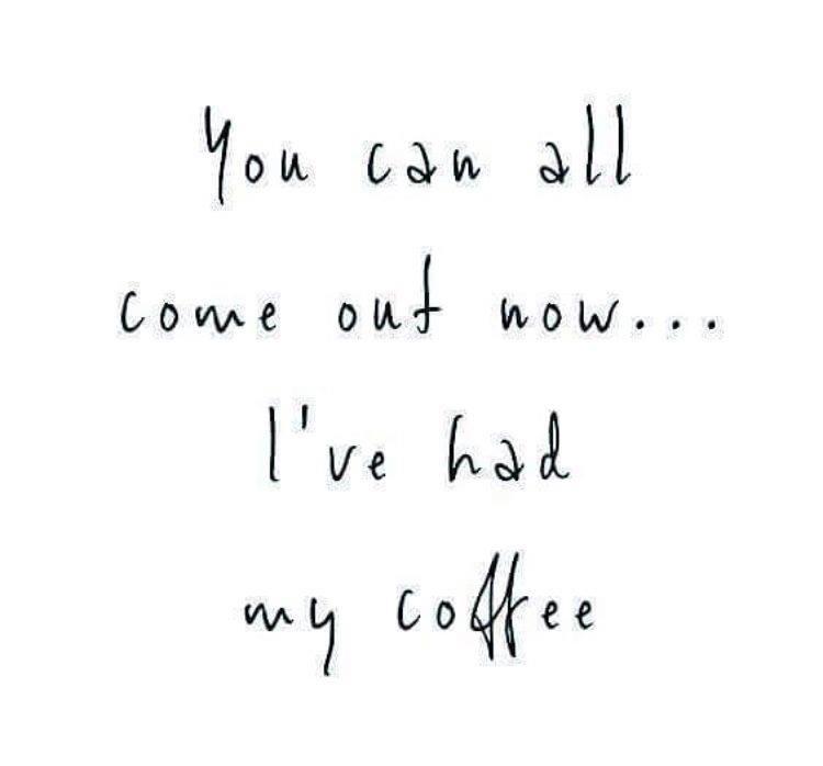 I have had my coffee